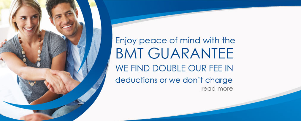 Enjoy peace of mind with the BMT GUARANTEE. WE FIND DOUBLE OUR FEE IN deductions or we don't charge